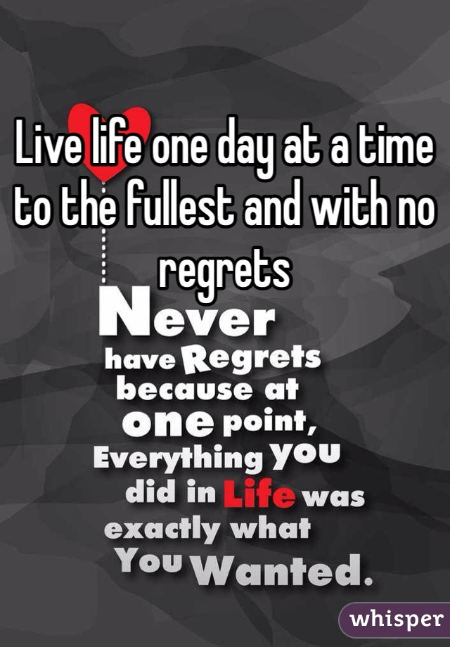 Live life one day at a time to the fullest and with no regrets
