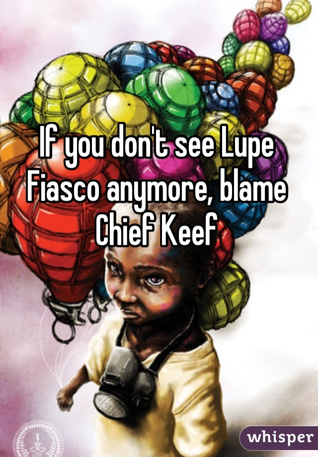 If you don't see Lupe Fiasco anymore, blame Chief Keef
