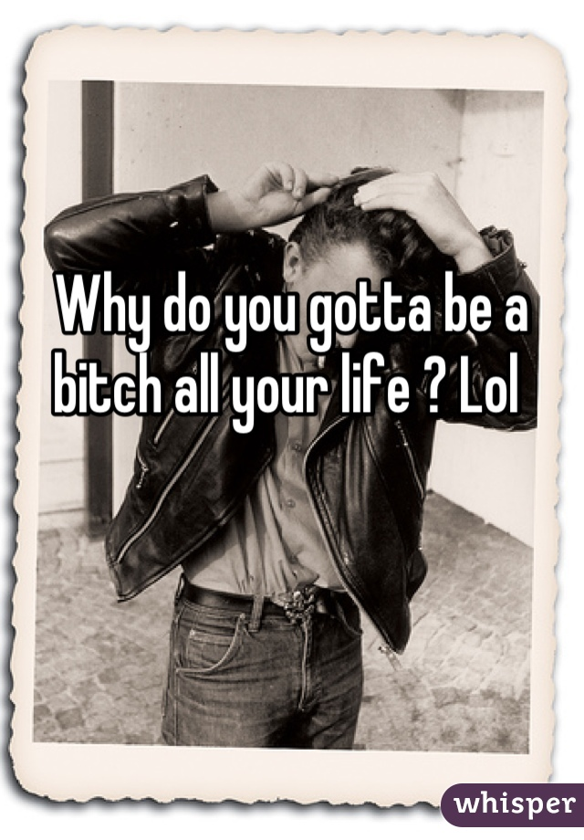 Why do you gotta be a bitch all your life ? Lol