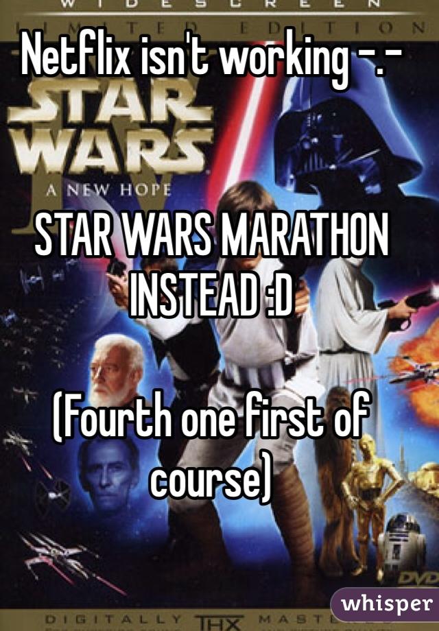 Netflix isn't working -.-   STAR WARS MARATHON INSTEAD :D  (Fourth one first of course)
