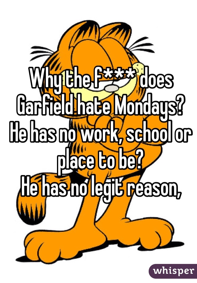 Why the f*** does Garfield hate Mondays? He has no work, school or place to be?  He has no legit reason,