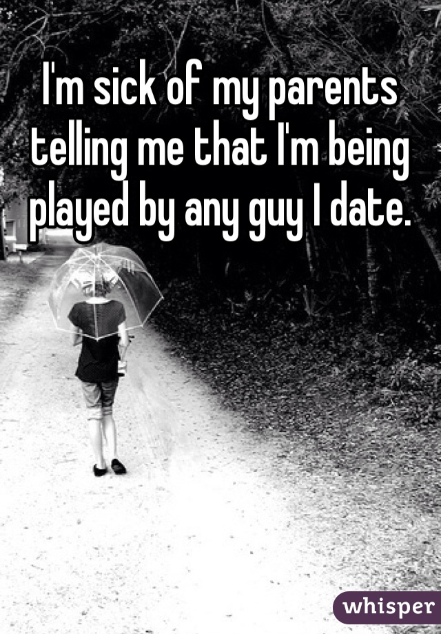 I'm sick of my parents telling me that I'm being played by any guy I date.