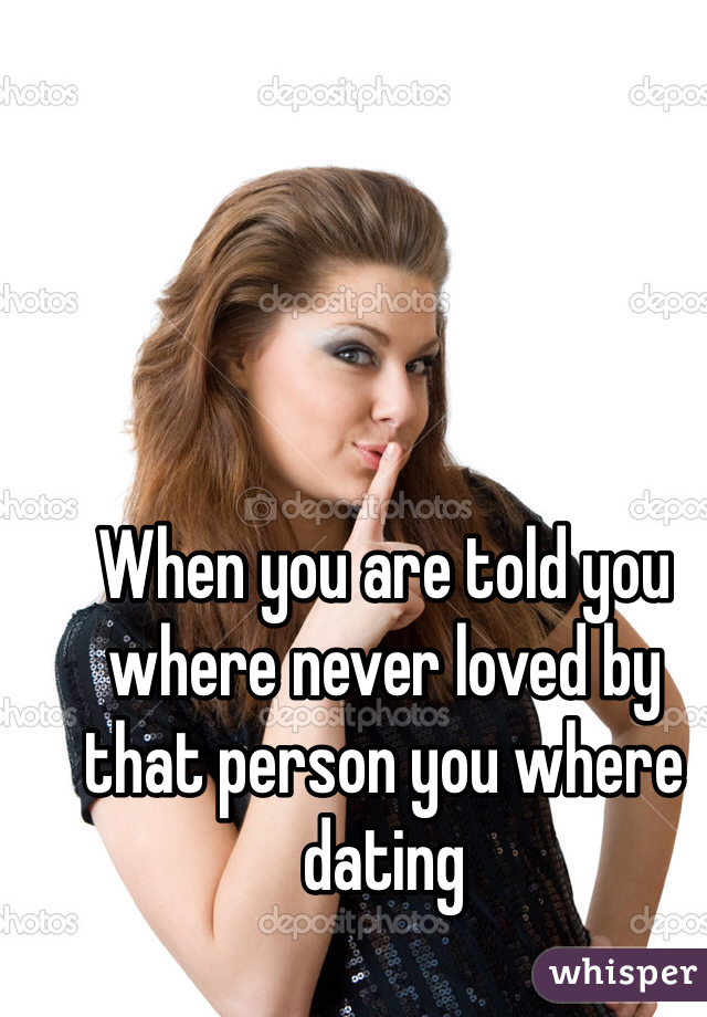When you are told you where never loved by that person you where dating