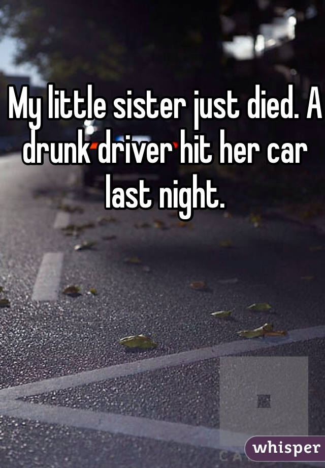 My little sister just died. A drunk driver hit her car last night.