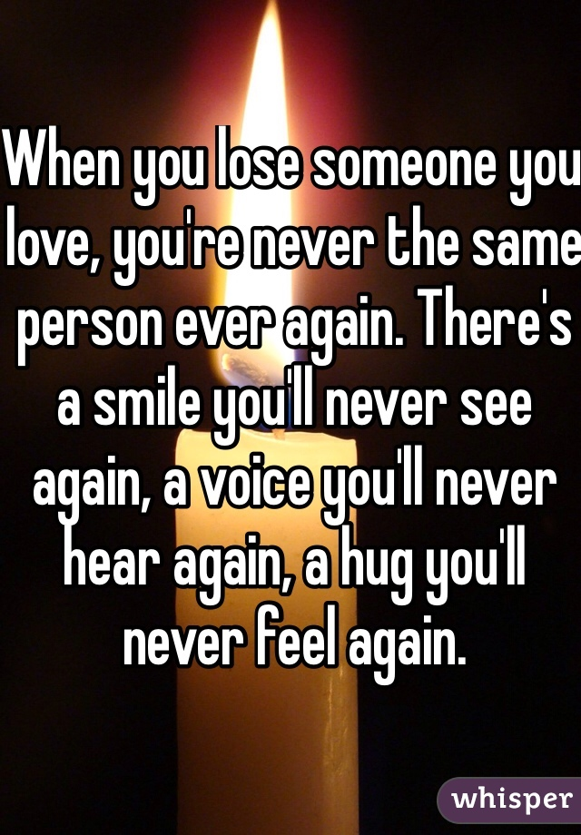 When you lose someone you love, you're never the same person ever again. There's a smile you'll never see again, a voice you'll never hear again, a hug you'll never feel again.