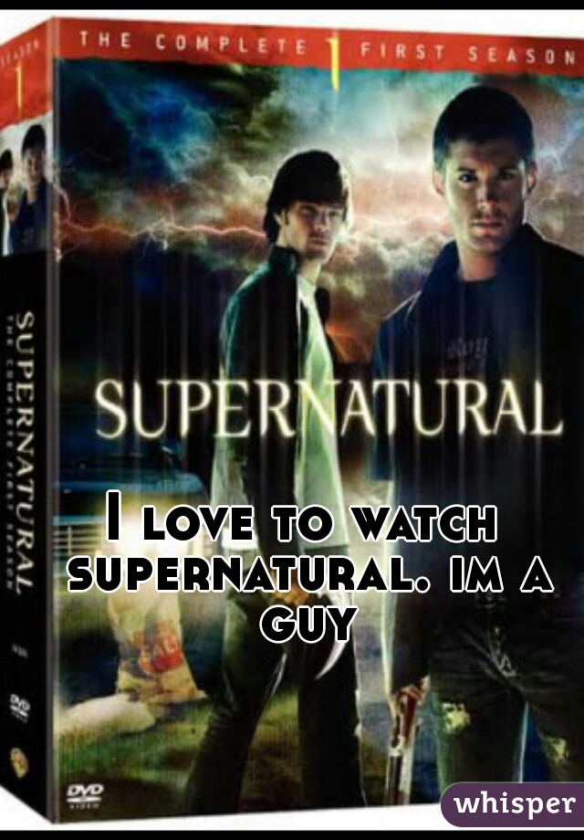 I love to watch supernatural. im a guy