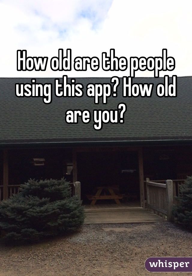 How old are the people using this app? How old are you?
