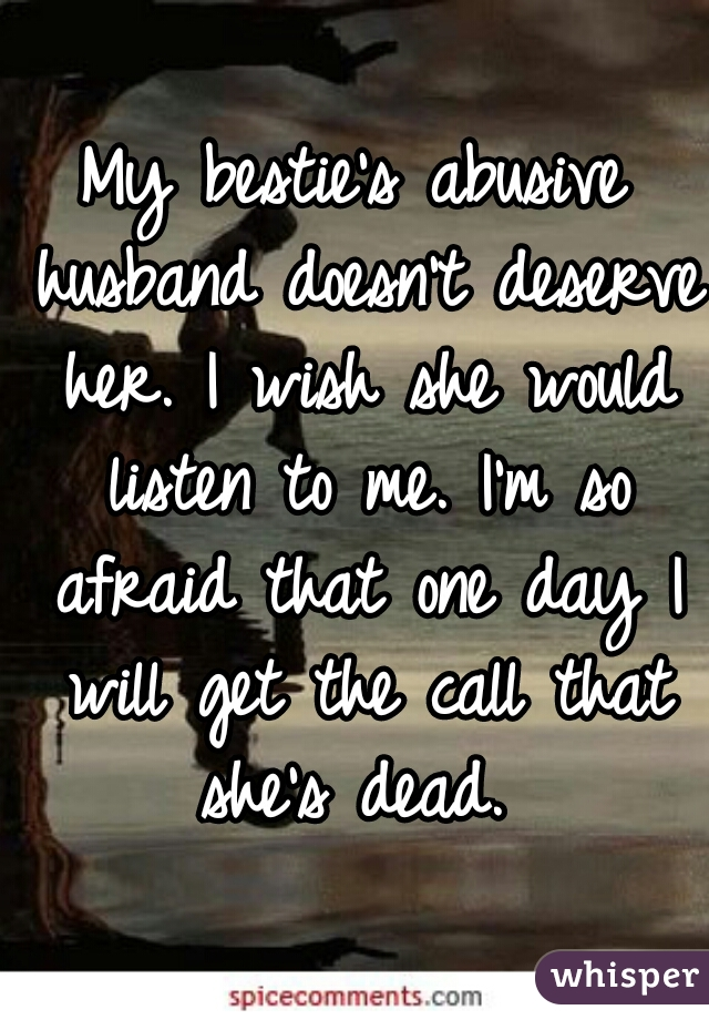 My bestie's abusive husband doesn't deserve her. I wish she would listen to me. I'm so afraid that one day I will get the call that she's dead.