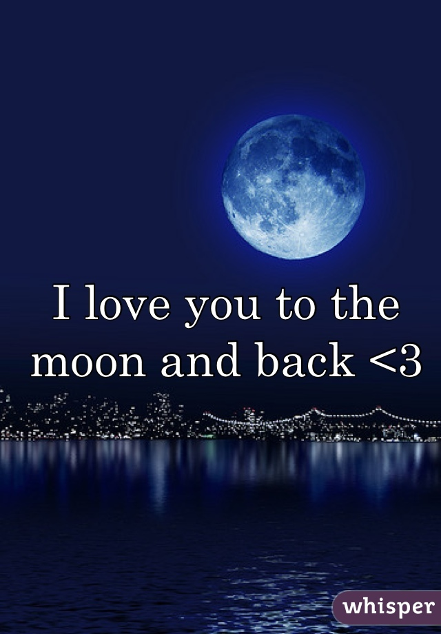 I love you to the moon and back <3