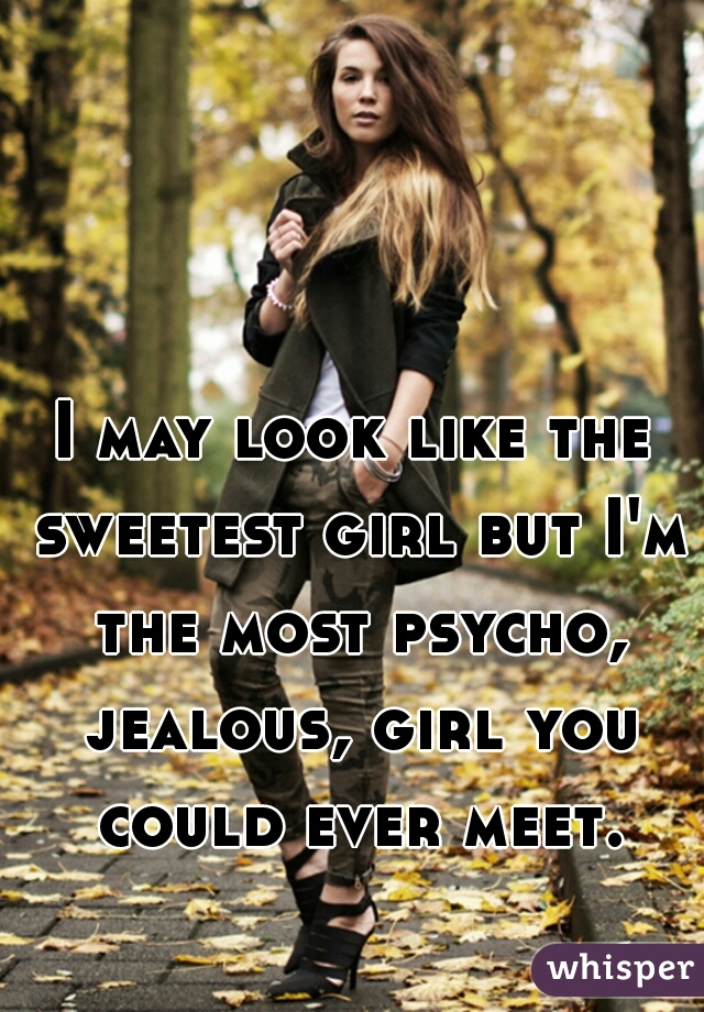 I may look like the sweetest girl but I'm the most psycho, jealous, girl you could ever meet.