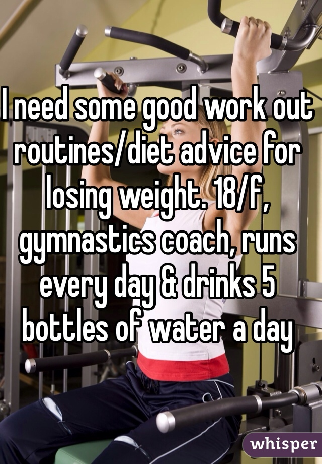 I need some good work out routines/diet advice for losing weight. 18/f, gymnastics coach, runs every day & drinks 5 bottles of water a day