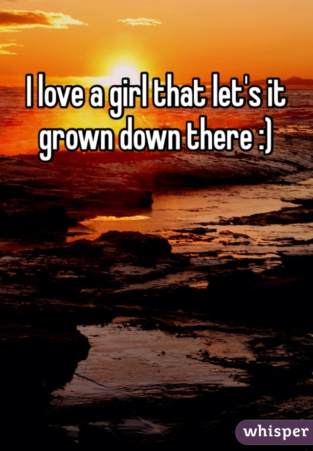 I love a girl that let's it grown down there :)