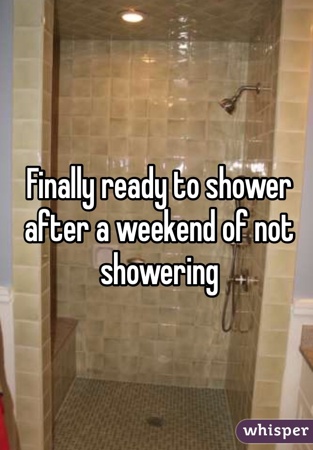 Finally ready to shower after a weekend of not showering