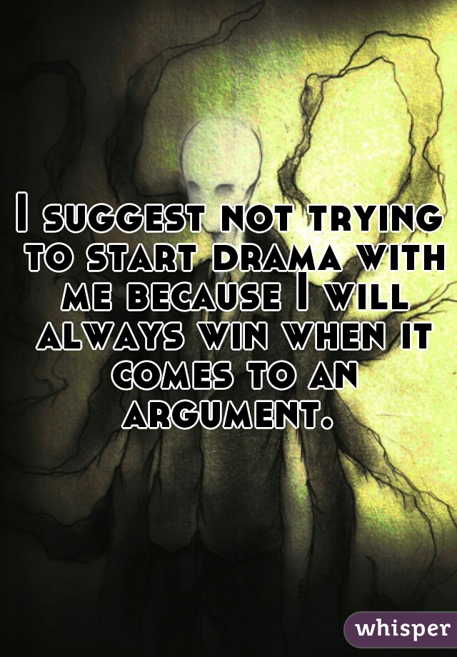 I suggest not trying to start drama with me because I will always win when it comes to an argument.