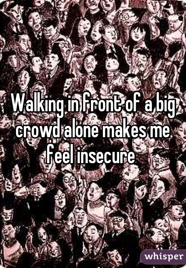 Walking in front of a big crowd alone makes me feel insecure