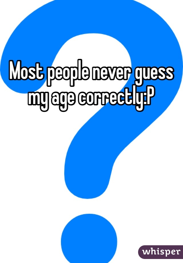 Most people never guess my age correctly:P