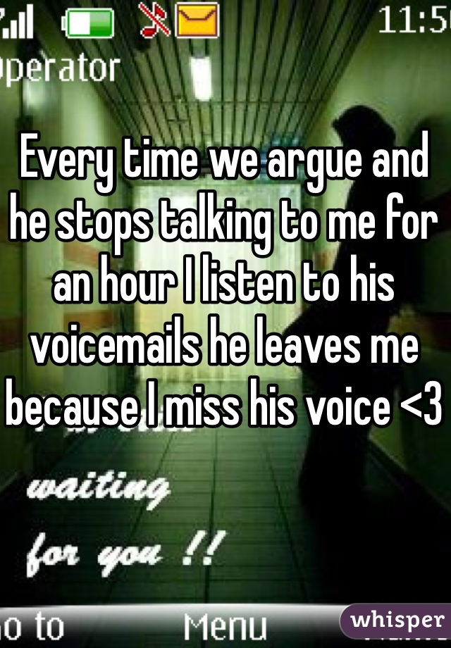 Every time we argue and he stops talking to me for an hour I listen to his voicemails he leaves me because I miss his voice <3