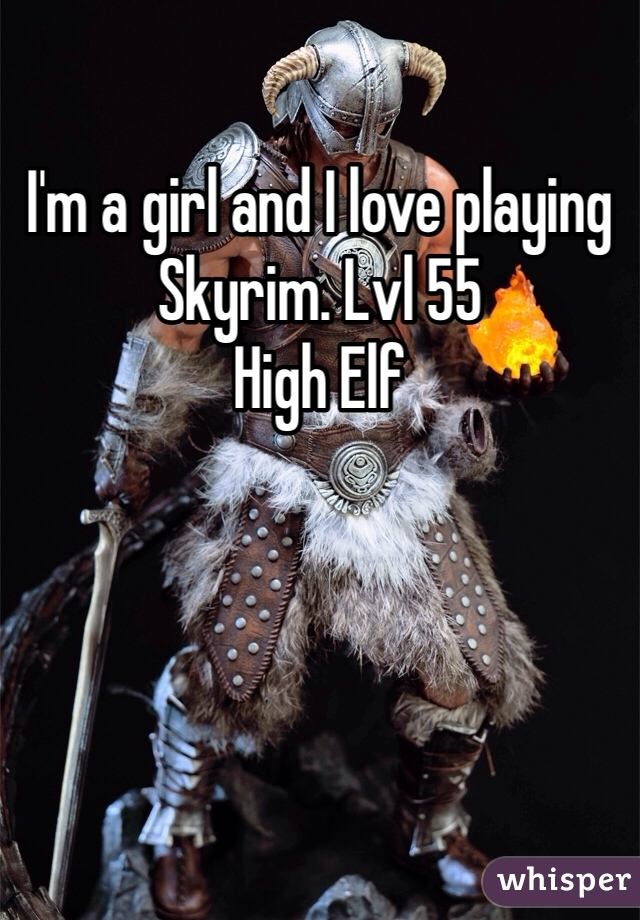 I'm a girl and I love playing Skyrim. Lvl 55 High Elf