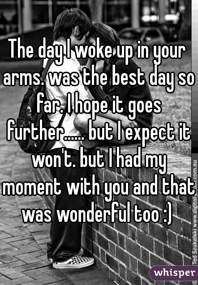 The day I woke up in your arms. was the best day so far. I hope it goes further...... but I expect it won't. but I had my moment with you and that was wonderful too :)