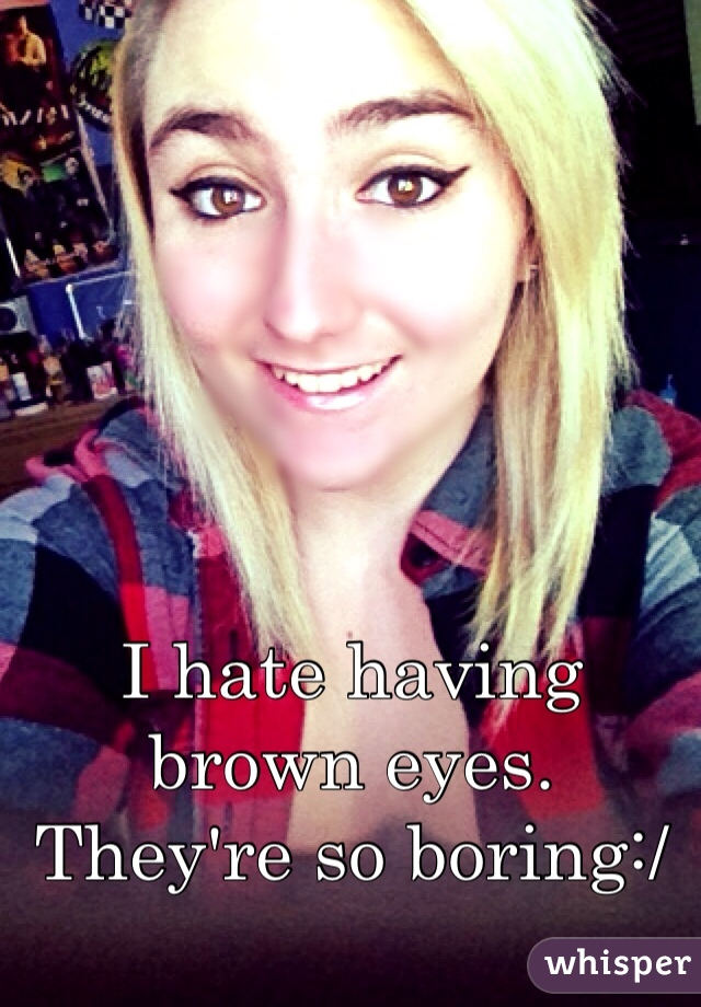 I hate having brown eyes. They're so boring:/
