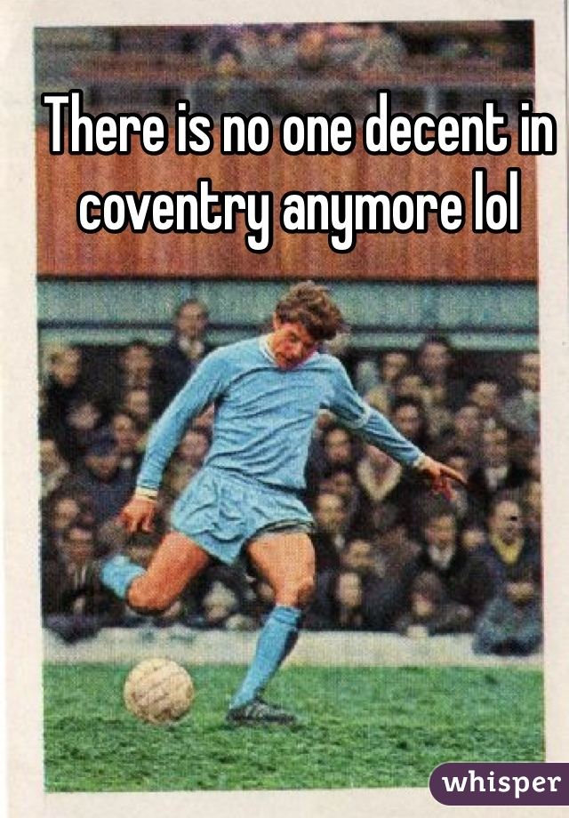 There is no one decent in coventry anymore lol