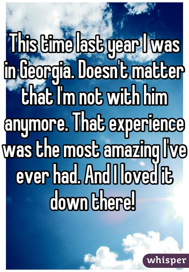 This time last year I was in Georgia. Doesn't matter that I'm not with him anymore. That experience was the most amazing I've ever had. And I loved it down there!