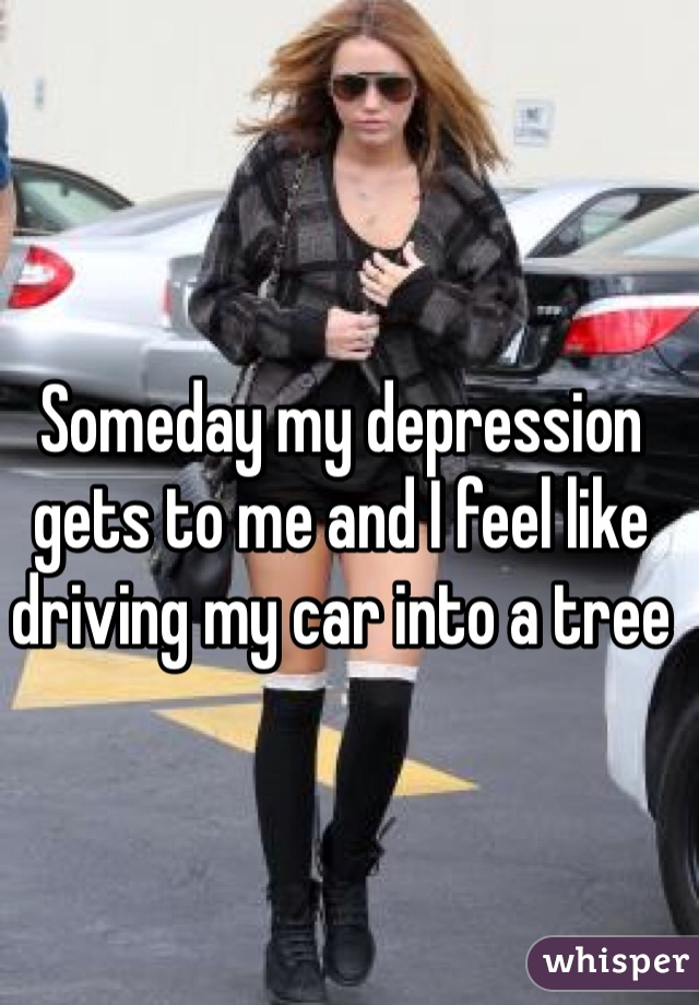 Someday my depression gets to me and I feel like driving my car into a tree