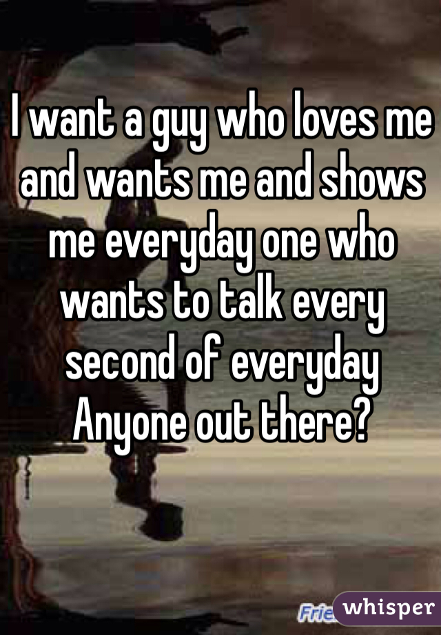 I want a guy who loves me and wants me and shows me everyday one who wants to talk every second of everyday  Anyone out there?