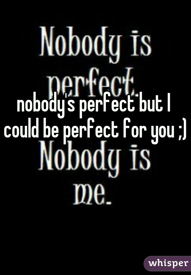 nobody's perfect but I could be perfect for you ;)