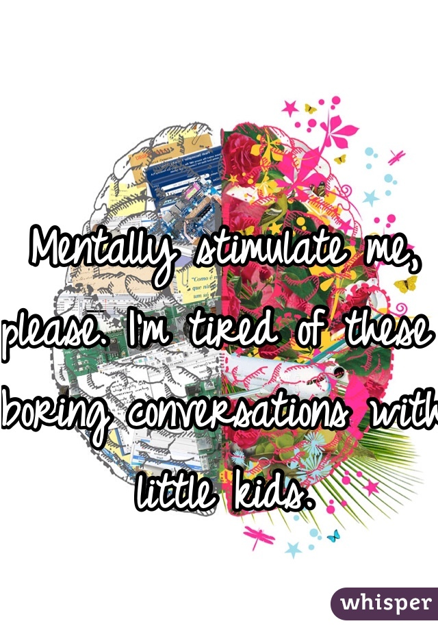 Mentally stimulate me, please. I'm tired of these boring conversations with little kids.