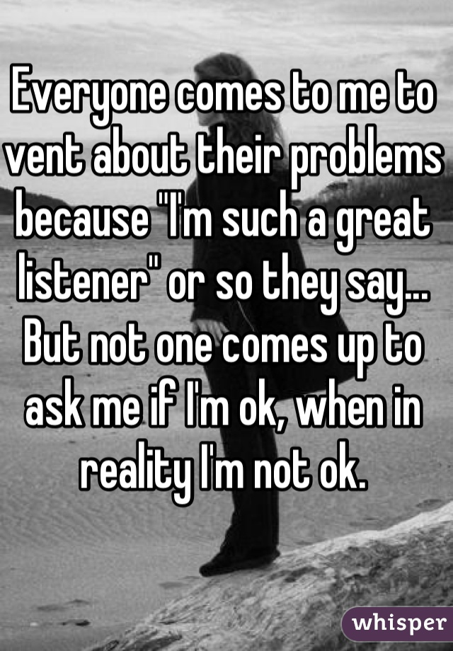 """Everyone comes to me to vent about their problems because """"I'm such a great listener"""" or so they say... But not one comes up to ask me if I'm ok, when in reality I'm not ok."""