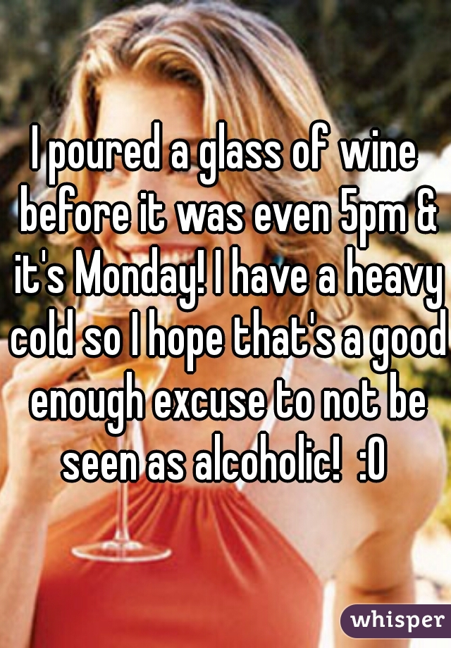 I poured a glass of wine before it was even 5pm & it's Monday! I have a heavy cold so I hope that's a good enough excuse to not be seen as alcoholic!  :O