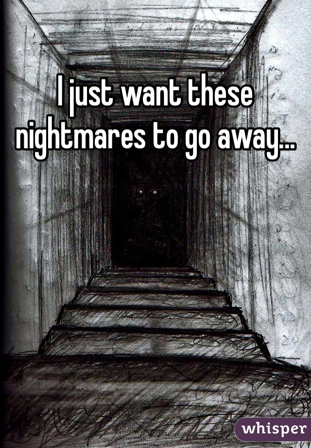 I just want these nightmares to go away...