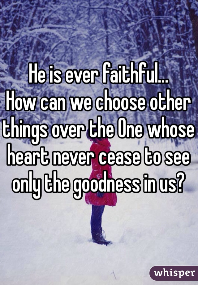 He is ever faithful... How can we choose other things over the One whose heart never cease to see only the goodness in us?