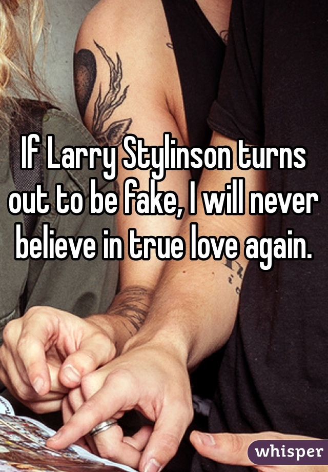 If Larry Stylinson turns out to be fake, I will never believe in true love again.
