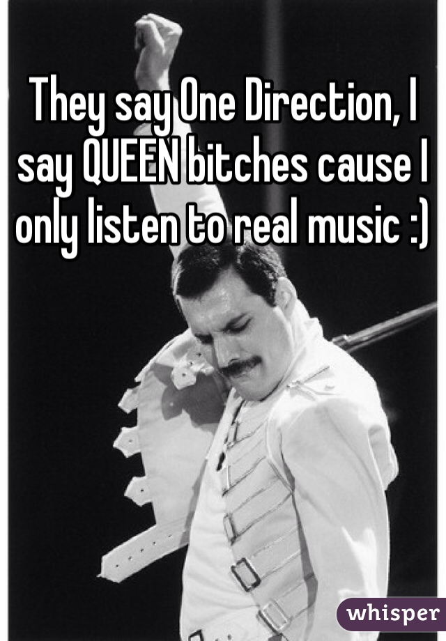 They say One Direction, I say QUEEN bitches cause I only listen to real music :)