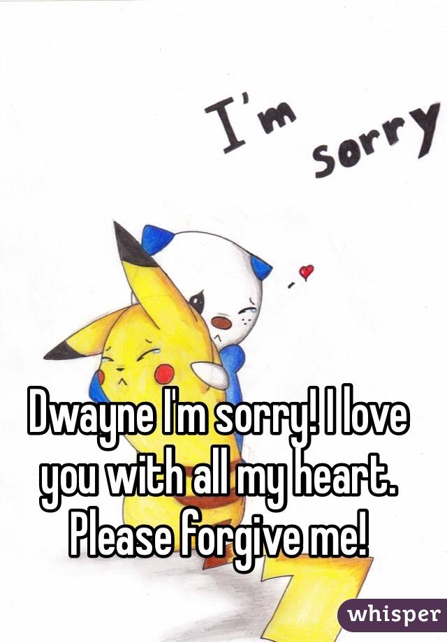 Dwayne I'm sorry! I love you with all my heart. Please forgive me!