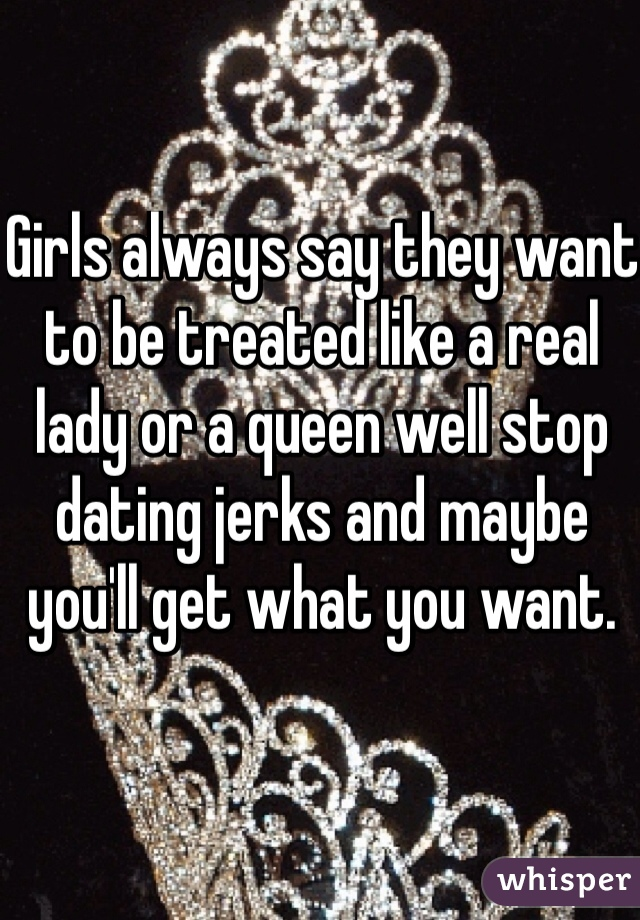 Girls always say they want to be treated like a real lady or a queen well stop dating jerks and maybe you'll get what you want.