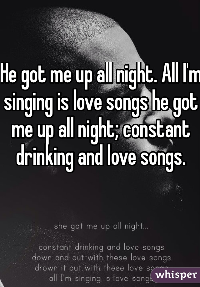 He got me up all night. All I'm singing is love songs he got me up all night; constant drinking and love songs.