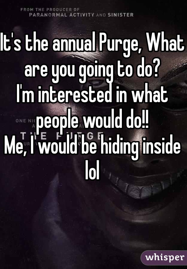 It's the annual Purge, What are you going to do?  I'm interested in what people would do!! Me, I would be hiding inside lol