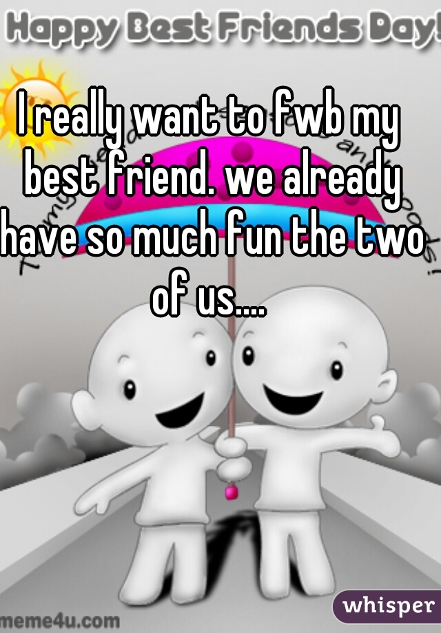 I really want to fwb my best friend. we already have so much fun the two of us....