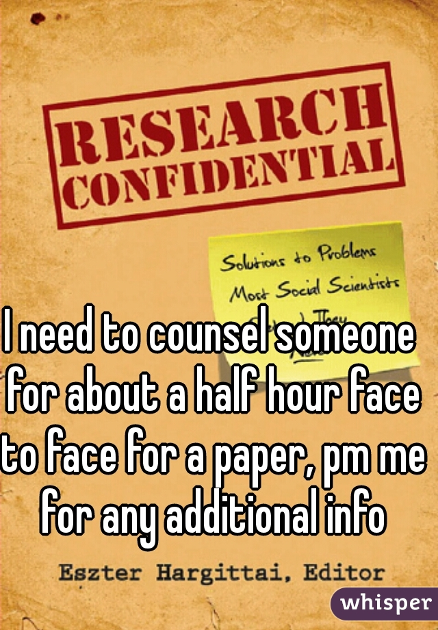 I need to counsel someone for about a half hour face to face for a paper, pm me for any additional info
