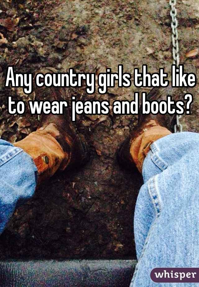Any country girls that like to wear jeans and boots?