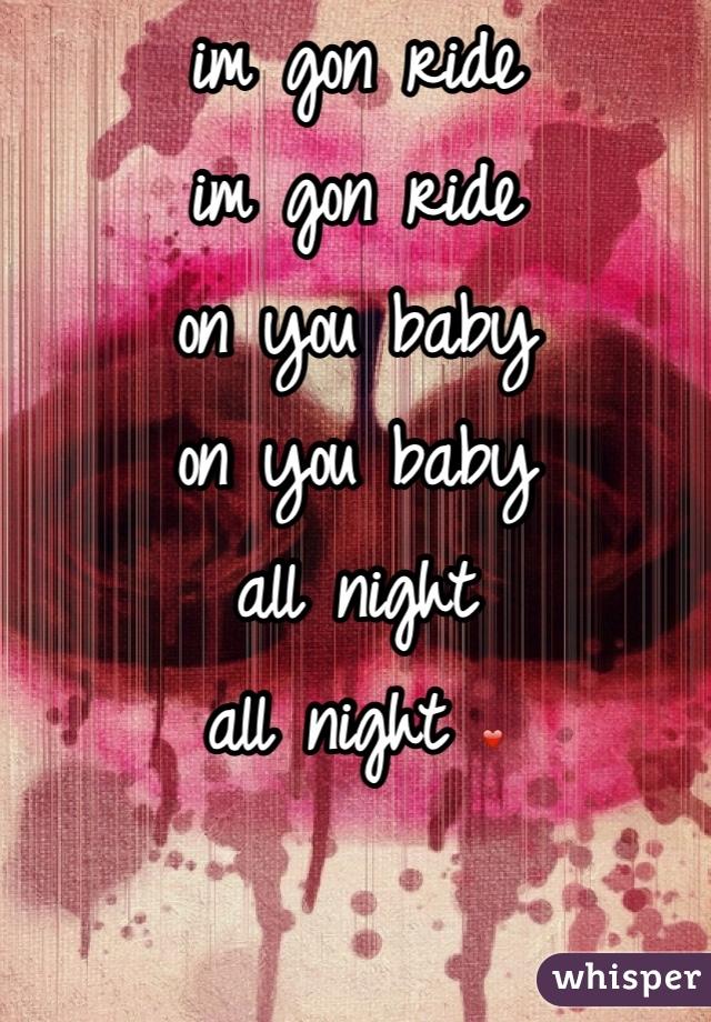 im gon ride im gon ride on you baby on you baby  all night  all night ❤