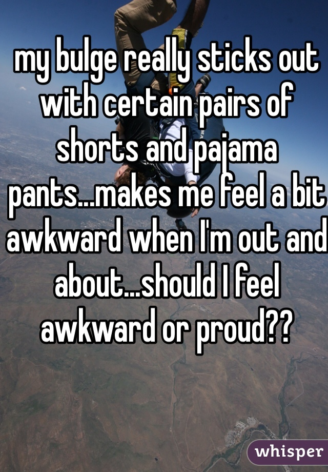 my bulge really sticks out with certain pairs of shorts and pajama pants...makes me feel a bit awkward when I'm out and about...should I feel awkward or proud??