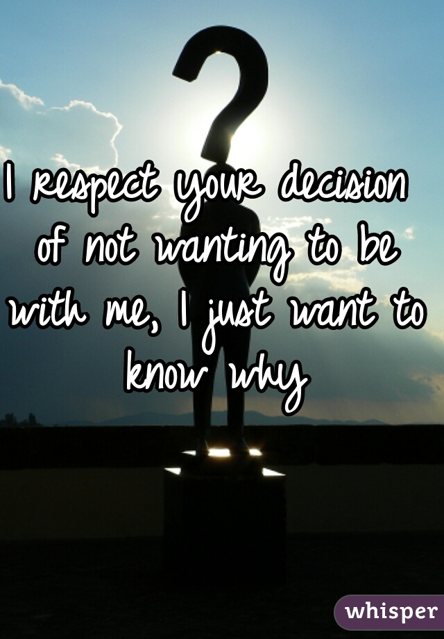 I respect your decision of not wanting to be with me, I just want to know why