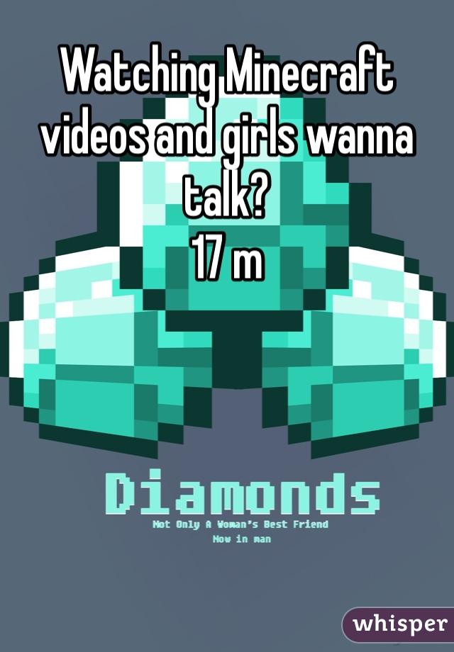 Watching Minecraft videos and girls wanna talk? 17 m