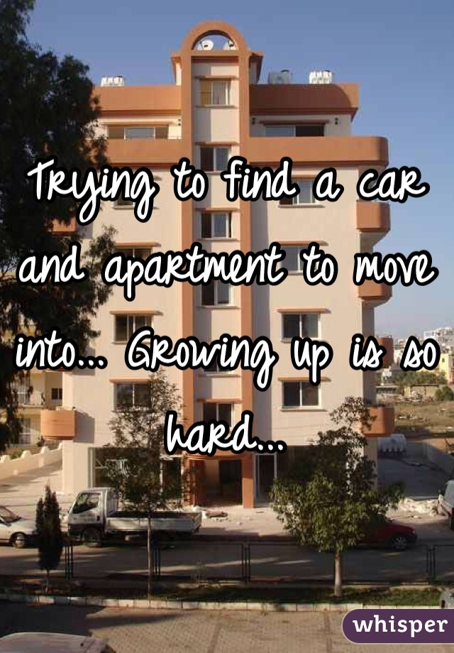 Trying to find a car and apartment to move into... Growing up is so hard...