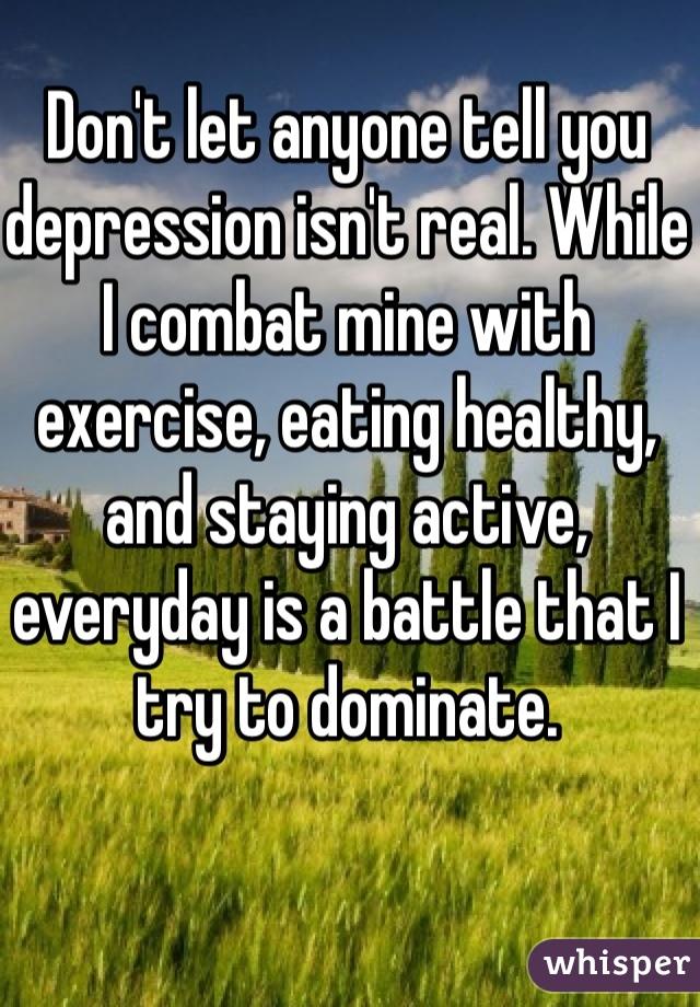 Don't let anyone tell you depression isn't real. While I combat mine with exercise, eating healthy, and staying active, everyday is a battle that I try to dominate.