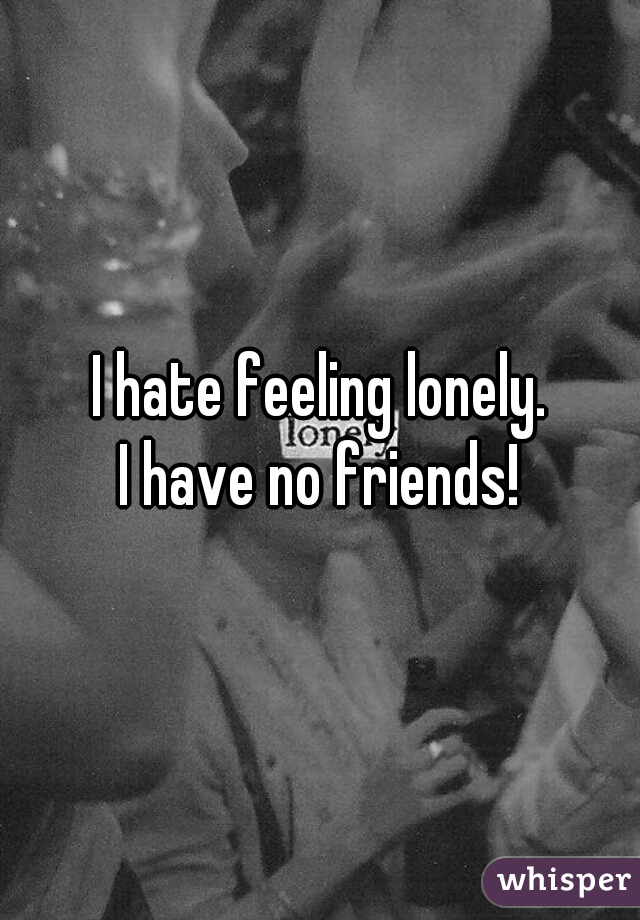 I hate feeling lonely. I have no friends!